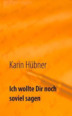 Ich wollte Dir noch soviel sagen von Hübner,  Karin
