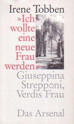 """""""Ich wollte eine neue Frau werden"""" – Giuseppina Strepponi, Verdis Frau von Tobben,  Irene"""