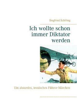 Ich wollte schon immer Diktator werden von Schilling,  Siegfried