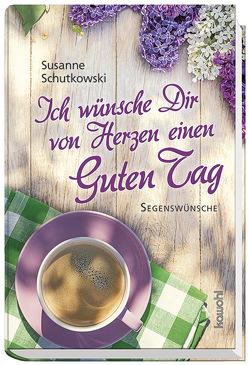 Ich wünsche Dir von Herzen einen guten Tag von Schutkowski,  Susanne