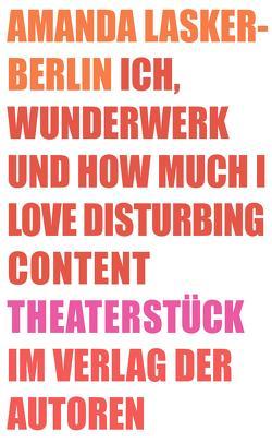 Ich, Wunderwerk und How much I love Disturbing Content von Lasker-Berlin,  Amanda