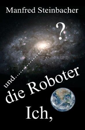Ich,die Roboter und ……………………? SF von Steinbacher,  Manfred