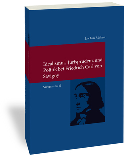 Idealismus, Jurisprudenz und Politik bei Friedrich Carl von Savigny von Rückert,  Joachim
