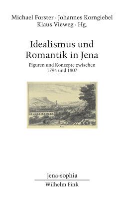 Idealismus und Romantik in Jena von Forster,  Michael, Korngiebel,  Johannes, Vieweg,  Klaus