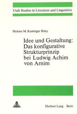 Idee und Gestaltung:- Das konfigurative Strukturprinzip bei Ludwig Achim von Arnim von Riley,  Helene M. Kastinger