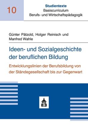 Ideen- und Sozialgeschichte der beruflichen Bildung von Pätzold,  Günter, Reinisch,  Holger, Wahle,  Manfred