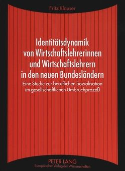 Identitätsdynamik von Wirtschaftslehrerinnen und Wirtschaftslehrern in den neuen Bundesländern von Klauser,  Fritz