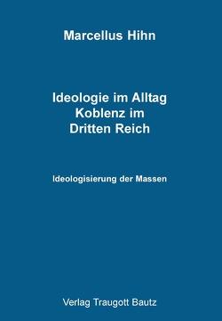 Ideologie im Alltag. Koblenz im Dritten Reich von Hihn,  Marcellus