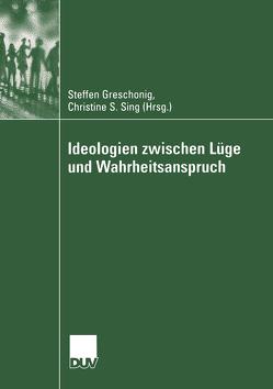 Ideologien zwischen Lüge und Wahrheitsanspruch von Greschonig,  Steffen, Sing,  Christine S.