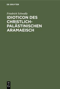 Idioticon des christlich-palästinischen Aramaeisch von Schwally,  Friedrich