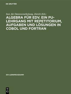 Algebra für EDV. Ein PU-Lehrgang mit Repetitorium, Aufgaben und Lösungen in COBOL und FORTRAN von Inst. für Datenverarbeitung,  Zürich