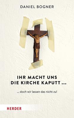 Ihr macht uns die Kirche kaputt… von Bogner,  Daniel