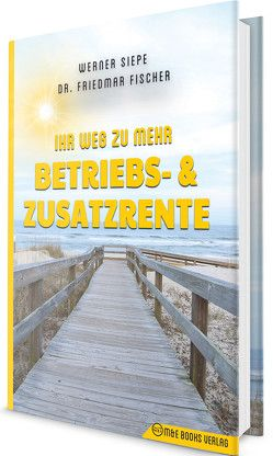 Ihr Weg zu mehr Betriebs- und Zusatzrente von Fischer,  Friedmar, Siepe,  Werner