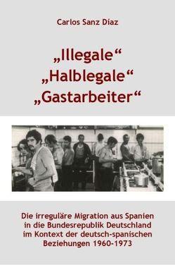 """""""Illegale"""", """"Halblegale"""", """"Gastarbeiter"""" von Mahn,  Johannes, Sanz Díaz,  Carlos"""