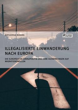 Illegalisierte Einwanderung nach Europa. Die europäische Grenzpolitik und ihre Auswirkungen auf Migrationswellen von Bükers,  Katharina