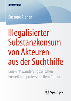 Illegalisierter Substanzkonsum von Akteuren aus der Suchthilfe von Aldrian,  Susanne