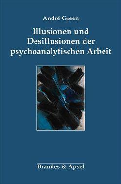 Illusionen und Desillusionen der psychoanalytischen Arbeit von Green,  Andre, Schwibs,  Bernd, Urribarri,  Fernando