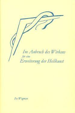 Im Anbruch des Wirkens für eine Erweiterung der Heilkunst nach geisteswissenschaftlicher Menschenkunde von Walter,  Hilma, Wegman,  Ita