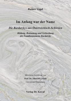 Im Anfang war der Name – Die Bardutzkys aus Österreichisch-Schlesien von Vogel,  Rainer