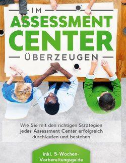 Im Assessment Center überzeugen: Wie Sie mit den richtigen Strategien jedes Assessment Center erfolgreich durchlaufen und bestehen – inkl. 5-Wochen-Vorbereitungsguide von Grapengeter,  Sebastian