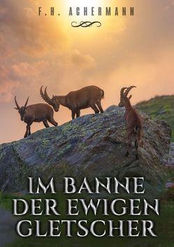 Im Banne der ewigen Gletscher von Achermann,  F.H., Stoll,  Carl