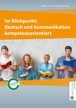 Im Blickpunkt: Deutsch und Kommunikation / Im Blickpunkt: Deutsch und Kommunikation kompetenzorientiert von Braunsteiner-Eger,  Michaela, Gruber,  Wolfgang, Richter,  Karin