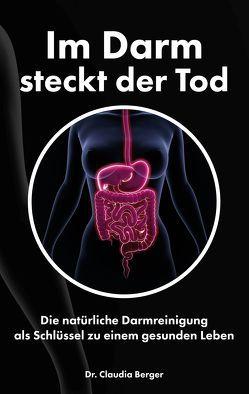 Im Darm steckt der Tod – Die natürliche Darmreinigung als Schlüssel zu einem gesunden Leben von Berger,  Dr. Claudia
