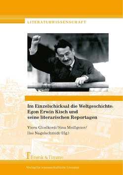 Im Einzelschicksal die Weltgeschichte: Egon Erwin Kisch und seine literarischen Reportagen von Glosíková,  Viera, Meißgeier,  Sina, Nagelschmidt,  Ilse
