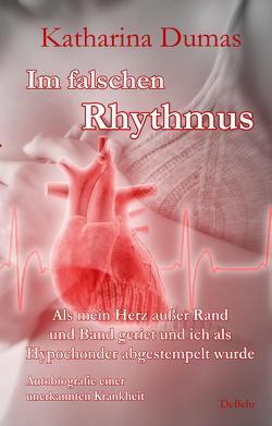 Im falschen Rhythmus – Als mein Herz außer Rand und Band geriet und ich als Hypochonder abgestempelt wurde – Autobiografie einer unerkannten Krankheit von Dumas,  Katharina