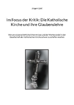 Im Focus der Kritik: Die Katholische Kirche und ihre Glaubenslehre von Lipki,  Jürgen