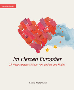 Im Herzen Europäer. 28 Hauptstadtgeschichten vom Suchen und Finden von Klickermann,  Christa