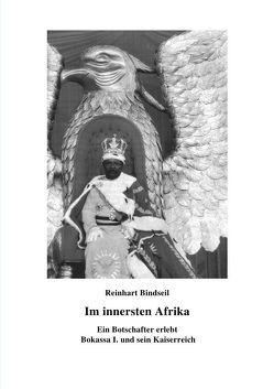 Im innersten Afrika. Ein Botschafter erlebt Bokassa I. und sein Kaiserreich von Bindseil,  Reinhart