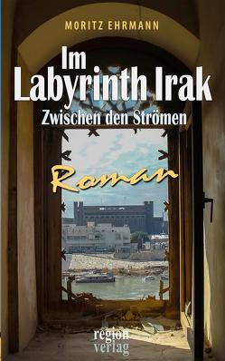 Im Labyrinth Irak von Ehrmann,  Moritz
