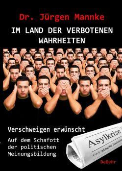 Im Land der verboteten Wahrheiten – Verschweigen erwünscht – Auf dem Schafott der politischen Meinungsbildung von Mannke, Jürgen