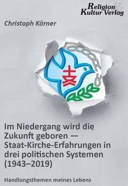 Im Niedergang wird die Zukunft geboren – Staat-Kirche-Erfahrungen in drei politischen Systemen (1943-2019) von Körner,  Christoph
