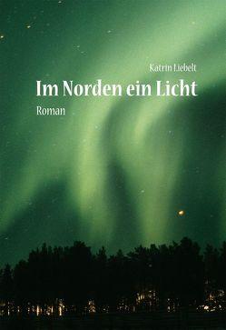 Im Norden ein Licht von Liebelt,  Katrin