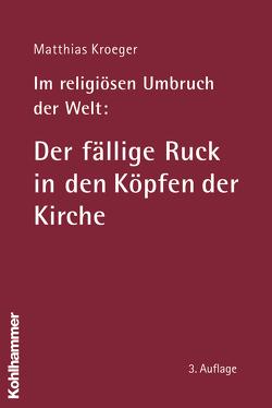 Im religiösen Umbruch der Welt: Der fällige Ruck in den Köpfen der Kirche von Kroeger,  Matthias