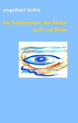 Im Seelenraum der Natur von Birkle,  Engelbert