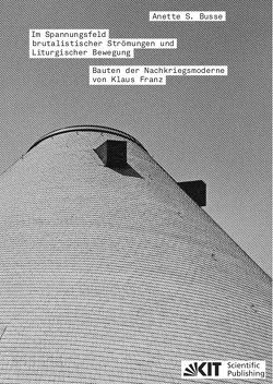 Im Spannungsfeld brutalistischer Strömungen und Liturgischer Bewegung – Bauten der Nachkriegsmoderne von Klaus Franz von Busse,  Anette S.