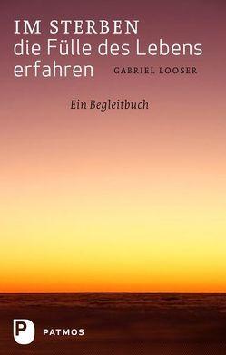 Im Sterben die Fülle des Lebens erfahren von Looser,  Gabriel
