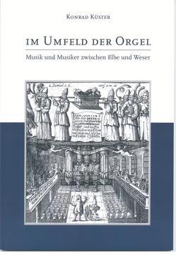 Im Umfeld der Orgel – Musik und Musiker zwischen Elbe und Weser von Küster,  Konrad