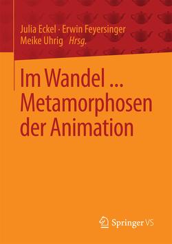 Im Wandel … Metamorphosen der Animation von Eckel,  Julia, Feyersinger,  Erwin, Uhrig,  Meike