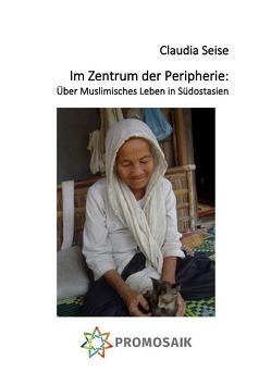 Im Zentrum der Peripherie: Über Muslimisches Leben in Südostasien von Rampoldi,  Milena, Seise,  Claudia