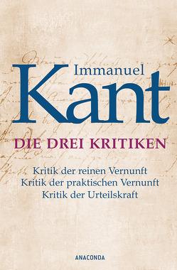 Immanuel Kant: Die drei Kritiken – Kritik der reinen Vernunft. Kritik der praktischen Vernunft. Kritik der Urteilskraft von Kant,  Immanuel