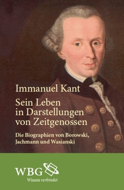 Immanuel Kant. Sein Leben in Darstellungen von Zeitgenossen von Borowski,  Ludwig, Gerhardt,  Volker, Jachmann,  R., Wasianski,  E.