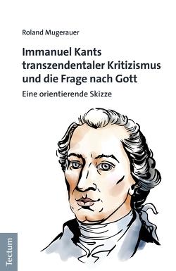 Immanuel Kants transzendentaler Kritizismus und die Frage nach Gott von Mugerauer,  Roland