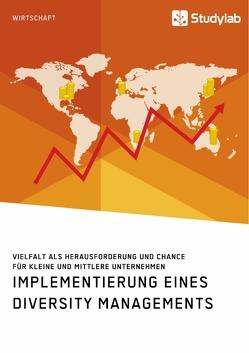 Implementierung eines Diversity Managements. Vielfalt als Herausforderung und Chance für kleine und mittlere Unternehmen von anonym