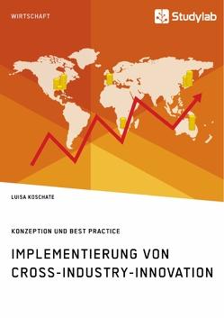 Implementierung von Cross-Industry-Innovation. Konzeption und Best Practice von Koschate,  Luisa