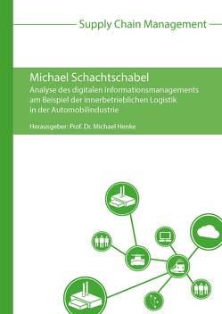 Analyse des digitalen Informationsmanagements am Beispiel der innerbetrieblichen Logistik in der Automobilindustrie von Henke,  Michael, Schachtschabel,  Michael
