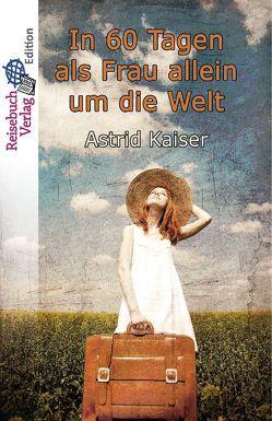 In 60 Tagen als Frau allein um die Welt von Kaiser,  Astrid